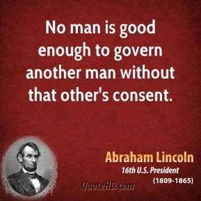 abraham-lincoln-government-quotes-no-man-is-good-enough-to-govern-another-man.jpg