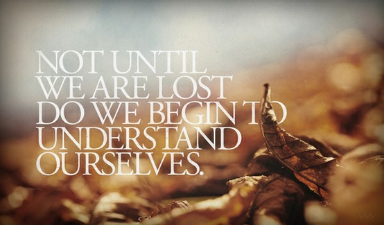 not-until-we-are-lost-do-we-begin-to-understand-ourselves..jpg